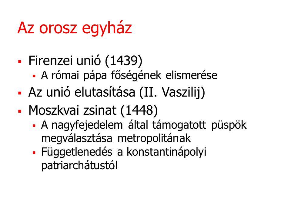 Az orosz egyház  Firenzei unió (1439)  A római pápa főségének elismerése  Az unió elutasítása (II. Vaszilij)  Moszkvai zsinat (1448)  A nagyfejed