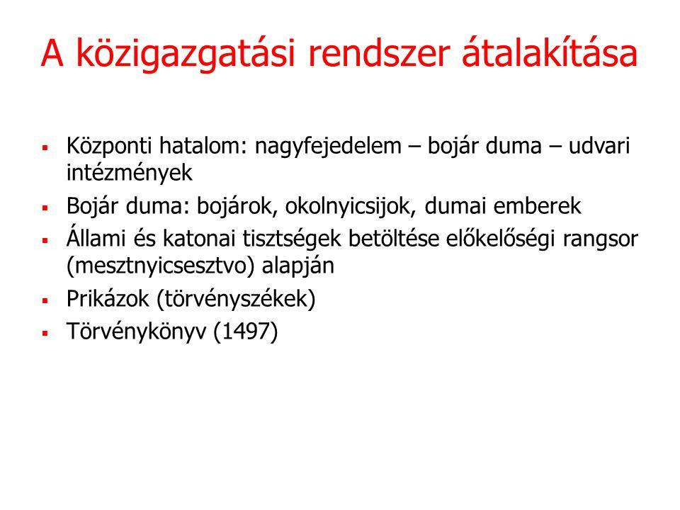 A közigazgatási rendszer átalakítása  Központi hatalom: nagyfejedelem – bojár duma – udvari intézmények  Bojár duma: bojárok, okolnyicsijok, dumai emberek  Állami és katonai tisztségek betöltése előkelőségi rangsor (mesztnyicsesztvo) alapján  Prikázok (törvényszékek)  Törvénykönyv (1497)