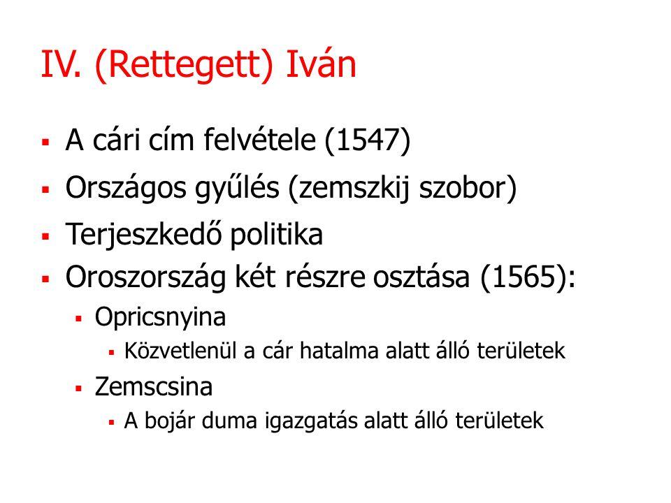 IV. (Rettegett) Iván  A cári cím felvétele (1547)  Országos gyűlés (zemszkij szobor)  Terjeszkedő politika  Oroszország két részre osztása (1565):