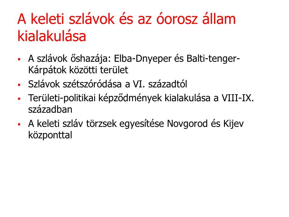 A keleti szlávok és az óorosz állam kialakulása  A szlávok őshazája: Elba-Dnyeper és Balti-tenger- Kárpátok közötti terület  Szlávok szétszóródása a VI.