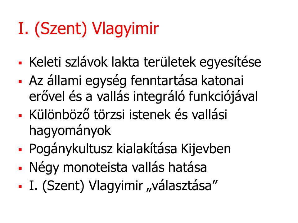 I. (Szent) Vlagyimir  Keleti szlávok lakta területek egyesítése  Az állami egység fenntartása katonai erővel és a vallás integráló funkciójával  Kü