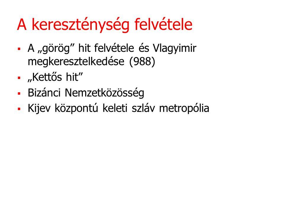 """A kereszténység felvétele  A """"görög hit felvétele és Vlagyimir megkeresztelkedése (988)  """"Kettős hit  Bizánci Nemzetközösség  Kijev központú keleti szláv metropólia"""