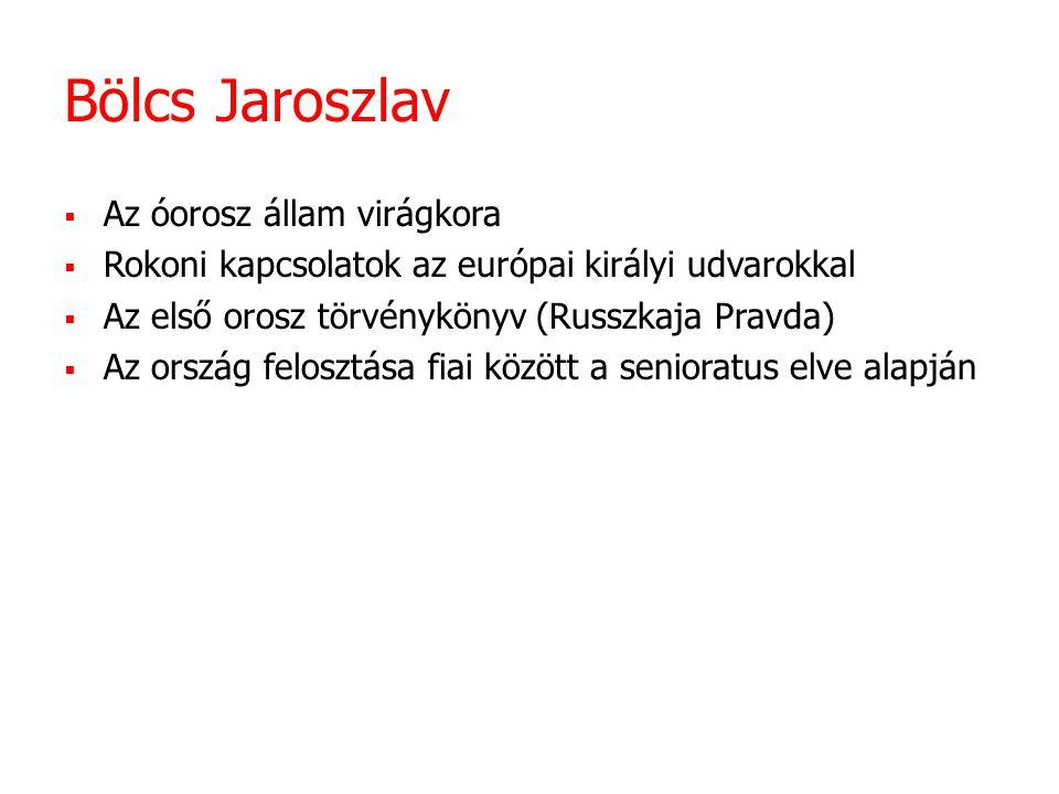 Bölcs Jaroszlav  Az óorosz állam virágkora  Rokoni kapcsolatok az európai királyi udvarokkal  Az első orosz törvénykönyv (Russzkaja Pravda)  Az ország felosztása fiai között a senioratus elve alapján