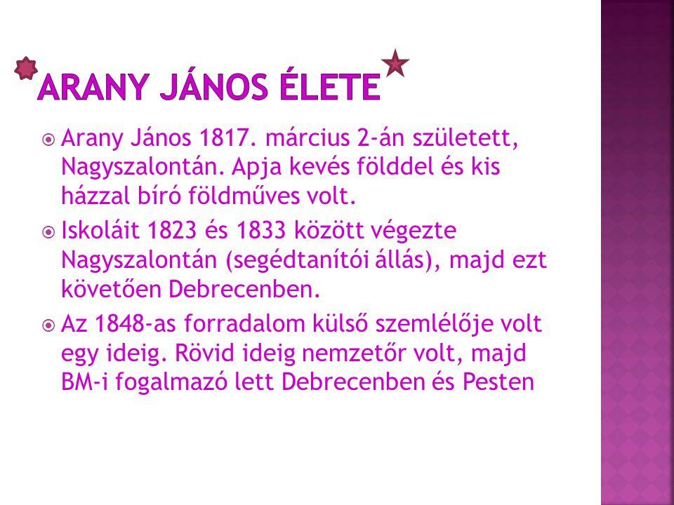  Arany János 1817. március 2-án született, Nagyszalontán. Apja kevés földdel és kis házzal bíró földműves volt.  Iskoláit 1823 és 1833 között végezt
