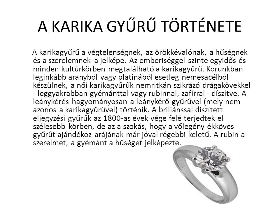 A KARIKA GYŰRŰ TÖRTÉNETE A karikagyűrű a végtelenségnek, az örökkévalónak, a hűségnek és a szerelemnek a jelképe. Az emberiséggel szinte egyidős és mi