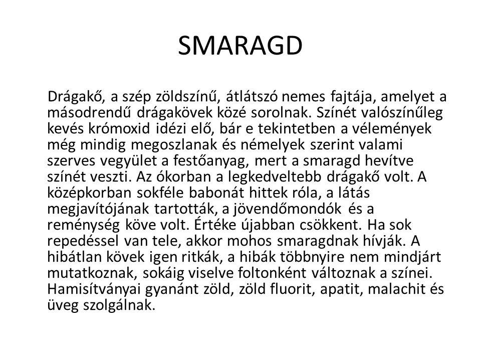 SMARAGD Drágakő, a szép zöldszínű, átlátszó nemes fajtája, amelyet a másodrendű drágakövek közé sorolnak. Színét valószínűleg kevés krómoxid idézi elő