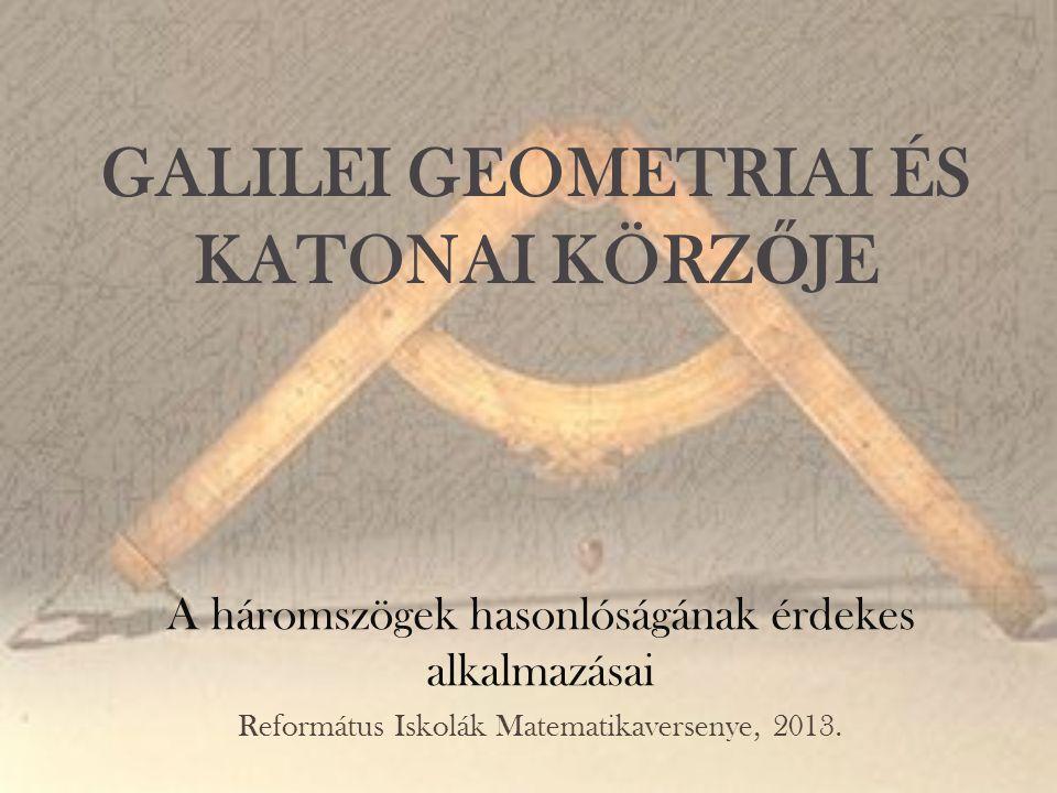GALILEI GEOMETRIAI ÉS KATONAI KÖRZ Ő JE A háromszögek hasonlóságának érdekes alkalmazásai Református Iskolák Matematikaversenye, 2013.