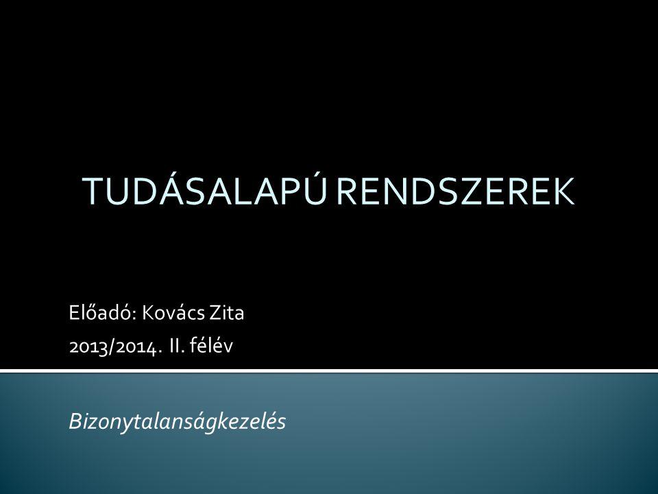 Előadó: Kovács Zita 2013/2014. II. félév TUDÁSALAPÚ RENDSZEREK Bizonytalanságkezelés