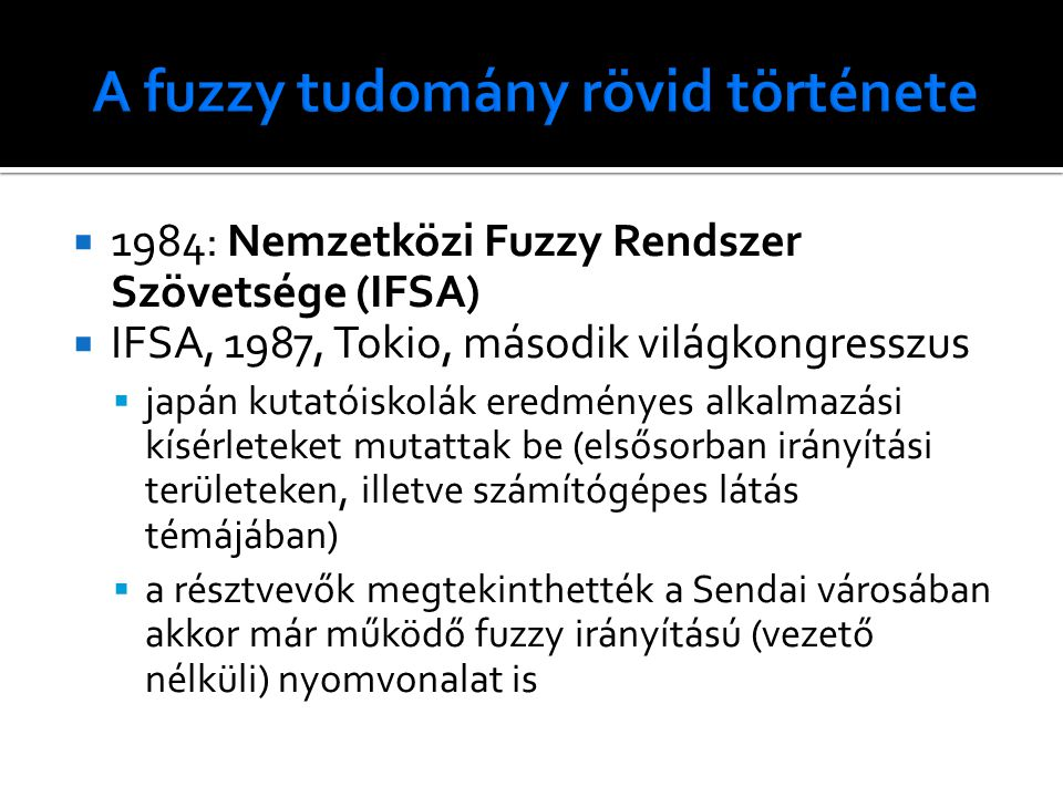  1984: Nemzetközi Fuzzy Rendszer Szövetsége (IFSA)  IFSA, 1987, Tokio, második világkongresszus  japán kutatóiskolák eredményes alkalmazási kísérleteket mutattak be (elsősorban irányítási területeken, illetve számítógépes látás témájában)  a résztvevők megtekinthették a Sendai városában akkor már működő fuzzy irányítású (vezető nélküli) nyomvonalat is