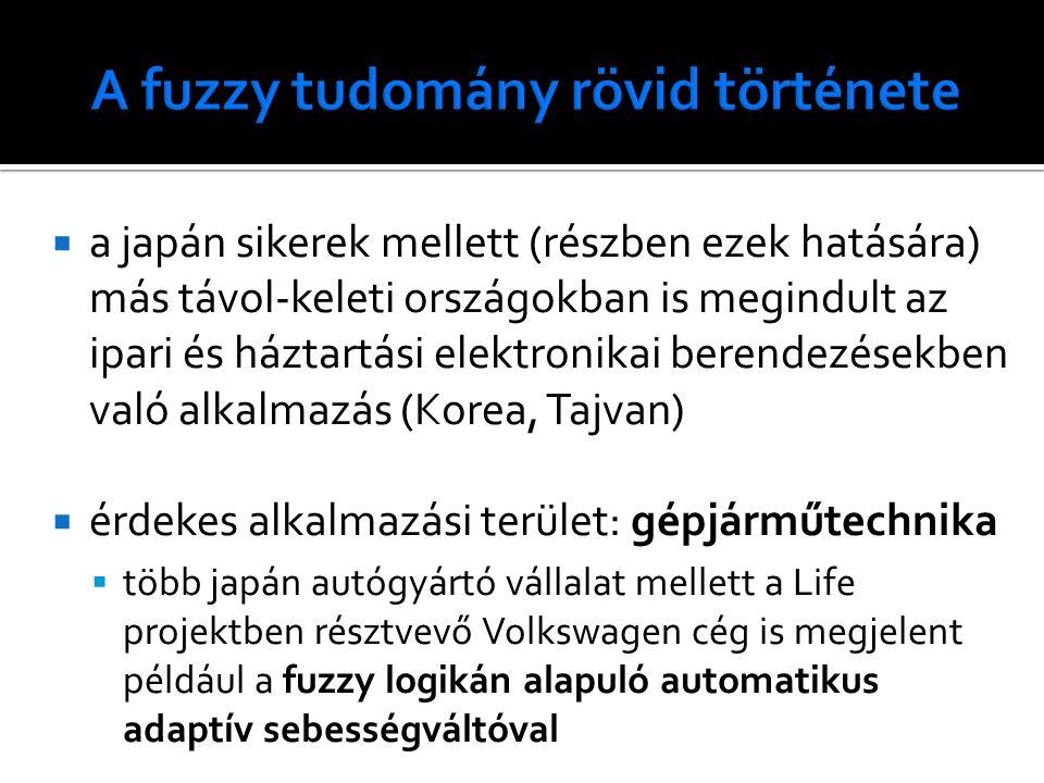  a japán sikerek mellett (részben ezek hatására) más távol-keleti országokban is megindult az ipari és háztartási elektronikai berendezésekben való alkalmazás (Korea, Tajvan)  érdekes alkalmazási terület: gépjárműtechnika  több japán autógyártó vállalat mellett a Life projektben résztvevő Volkswagen cég is megjelent például a fuzzy logikán alapuló automatikus adaptív sebességváltóval