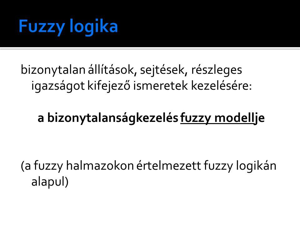 bizonytalan állítások, sejtések, részleges igazságot kifejező ismeretek kezelésére: a bizonytalanságkezelés fuzzy modellje (a fuzzy halmazokon értelmezett fuzzy logikán alapul)