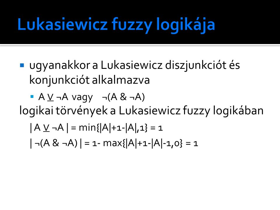  ugyanakkor a Lukasiewicz diszjunkciót és konjunkciót alkalmazva  A ∨ ¬Avagy ¬(A & ¬A) logikai törvények a Lukasiewicz fuzzy logikában | A ∨ ¬A | = min{|A|+1-|A|,1} = 1 | ¬(A & ¬A) | = 1- max{|A|+1-|A|-1,0} = 1