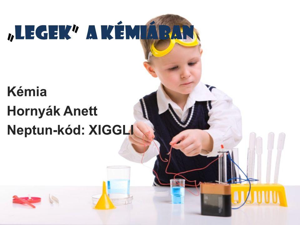 """""""Legek"""" a kémiában Kémia Hornyák Anett Neptun-kód: XIGGLI"""