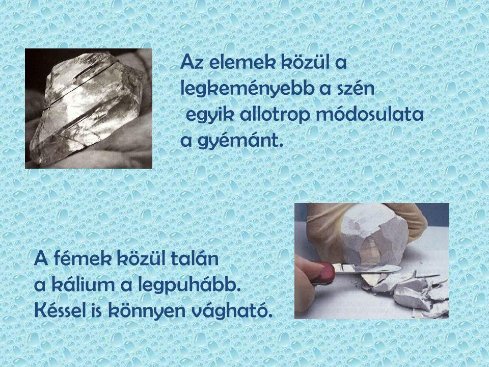 Az elemek közül a legkeményebb a szén egyik allotrop módosulata a gyémánt. A fémek közül talán a kálium a legpuhább. Késsel is könnyen vágható.