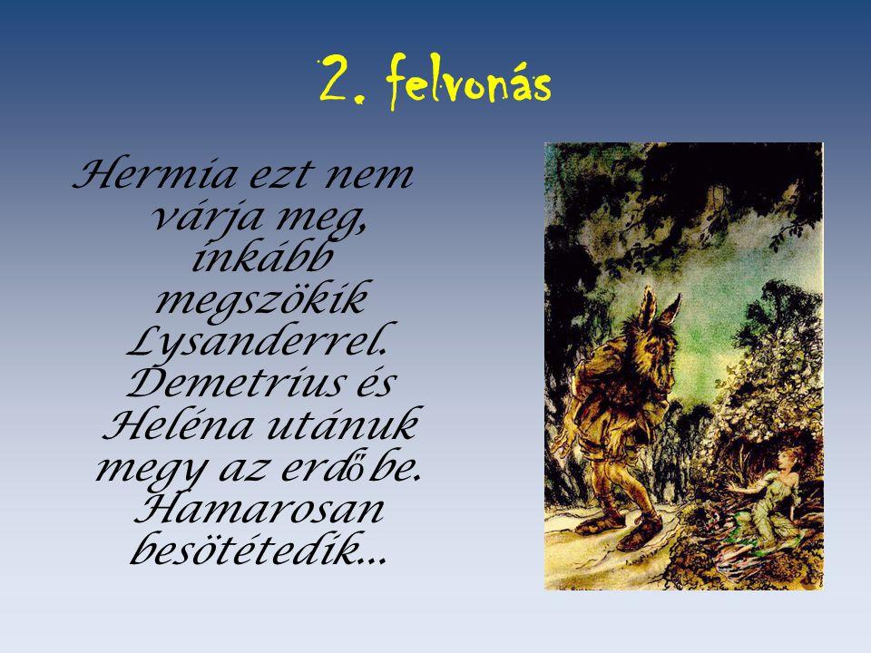 2. felvonás Hermia ezt nem várja meg, inkább megszökik Lysanderrel. Demetrius és Heléna utánuk megy az erd ő be. Hamarosan besötétedik...