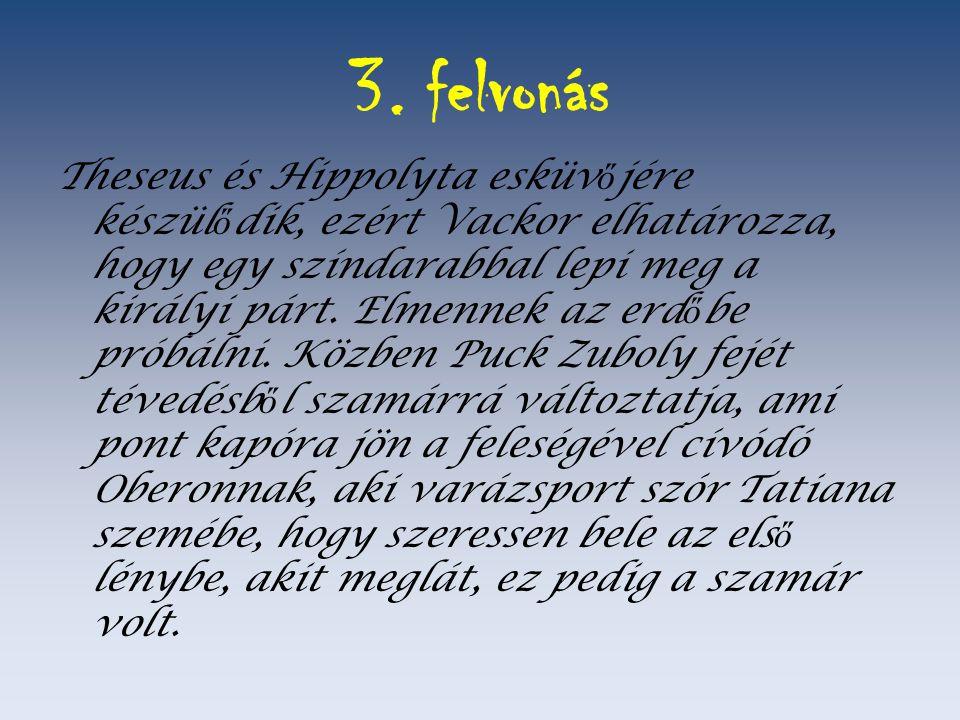 3. felvonás Theseus és Hippolyta esküv ő jére készül ő dik, ezért Vackor elhatározza, hogy egy színdarabbal lepi meg a királyi párt. Elmennek az erd ő
