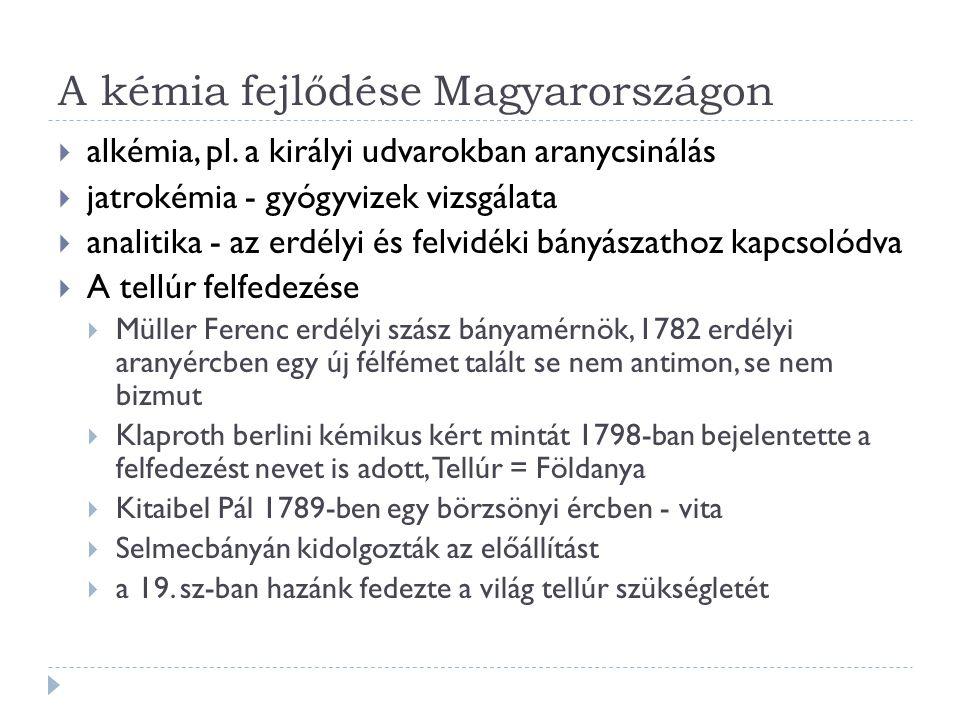 A kémia fejlődése Magyarországon  alkémia, pl. a királyi udvarokban aranycsinálás  jatrokémia - gyógyvizek vizsgálata  analitika - az erdélyi és fe