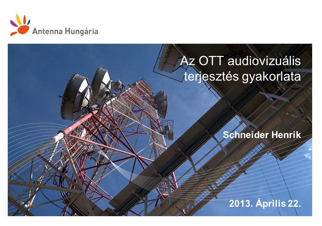 Az OTT audiovizuális terjesztés gyakorlata Schneider Henrik 2013. Április 22.