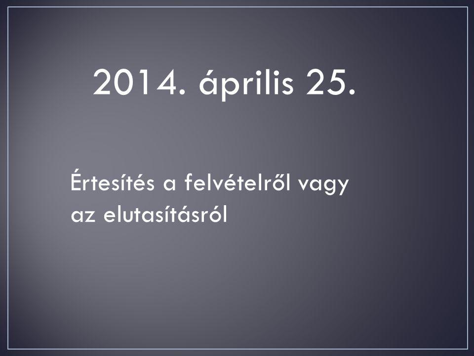 2014. április 25. Értesítés a felvételről vagy az elutasításról