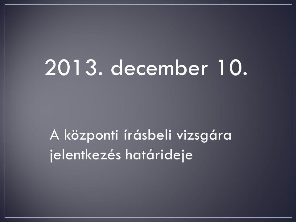 2013. december 10. A központi írásbeli vizsgára jelentkezés határideje