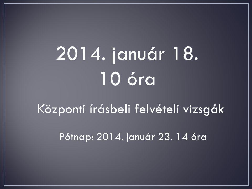 2014. január 18. 10 óra Központi írásbeli felvételi vizsgák Pótnap: 2014. január 23. 14 óra