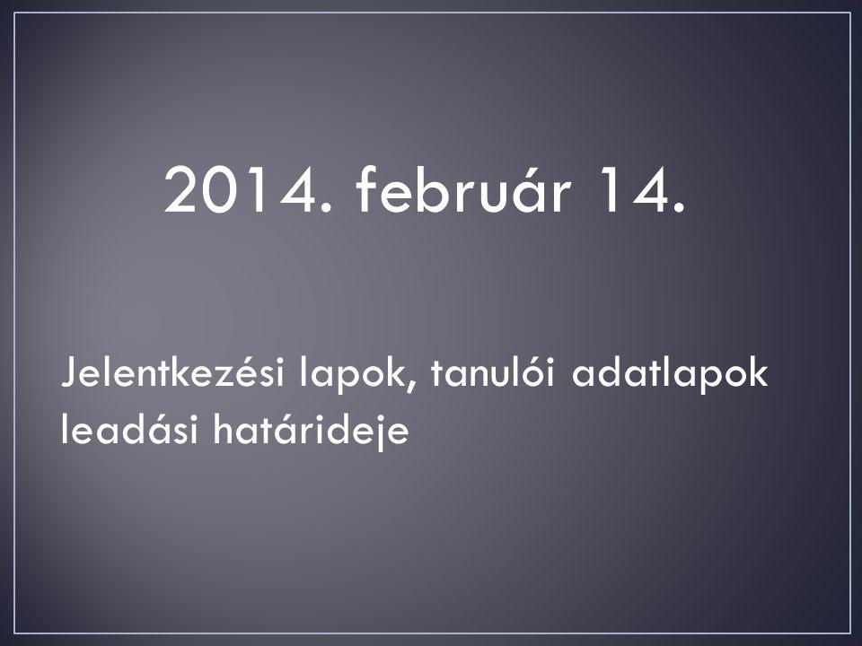 2014. február 14. Jelentkezési lapok, tanulói adatlapok leadási határideje