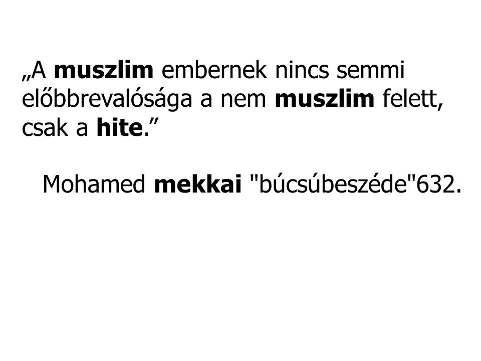 """""""A muszlim embernek nincs semmi előbbrevalósága a nem muszlim felett, csak a hite."""" Mohamed mekkai"""