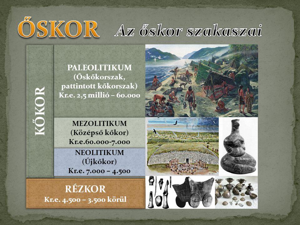 KŐKOR RÉZKOR Kr.e. 4.500 – 3.500 körül RÉZKOR Kr.e. 4.500 – 3.500 körül PALEOLITIKUM (Őskőkorszak, pattintott kőkorszak) Kr.e. 2,5 millió – 60.000 PAL
