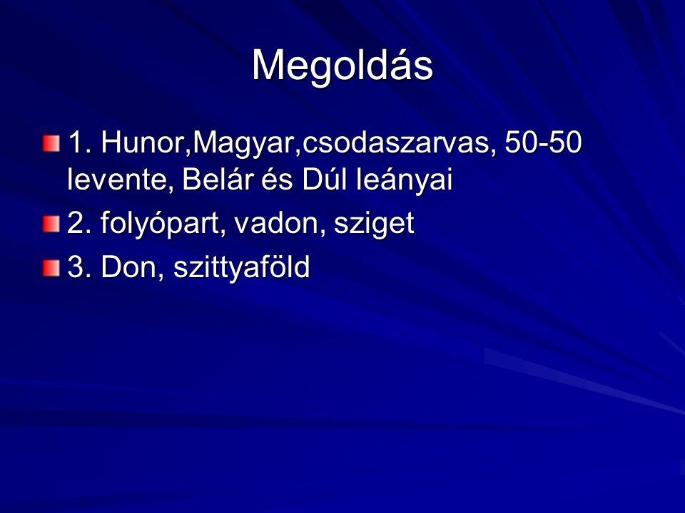 Megoldás 1. Hunor,Magyar,csodaszarvas, 50-50 levente, Belár és Dúl leányai 2. folyópart, vadon, sziget 3. Don, szittyaföld