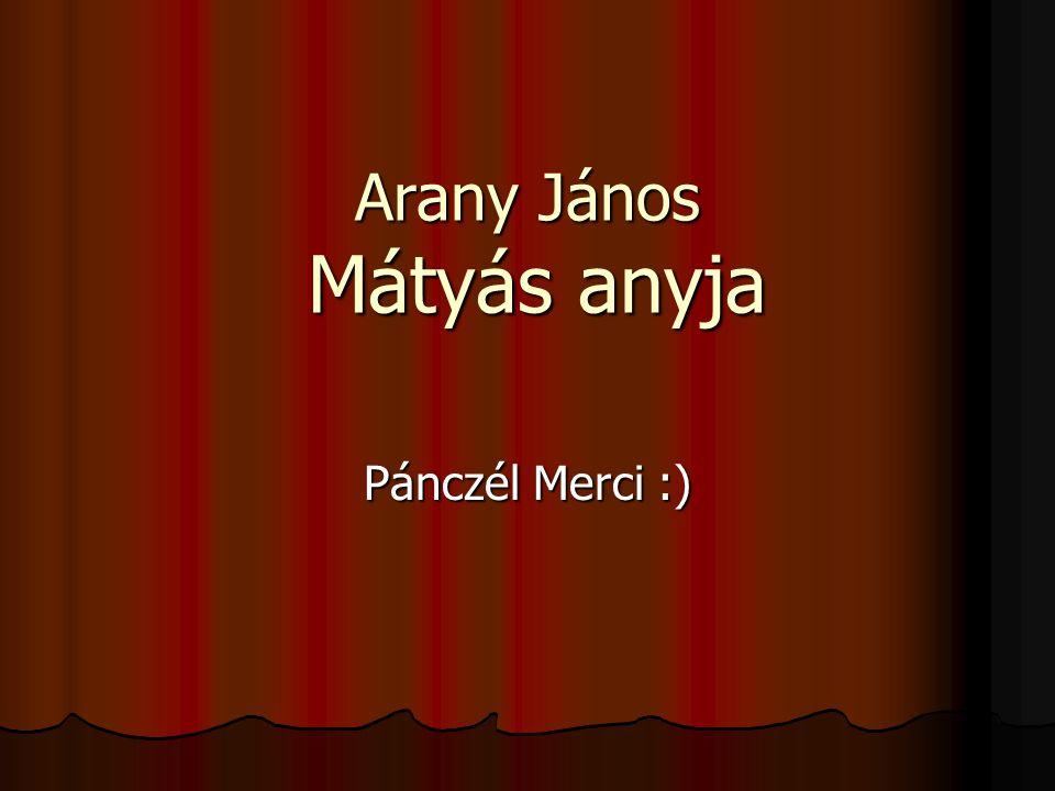 Arany János Mátyás anyja Pánczél Merci :)