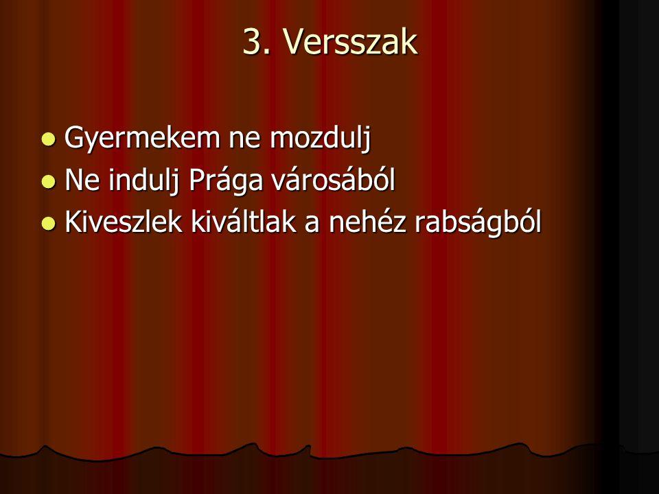 3. Versszak Gyermekem ne mozdulj Gyermekem ne mozdulj Ne indulj Prága városából Ne indulj Prága városából Kiveszlek kiváltlak a nehéz rabságból Kivesz