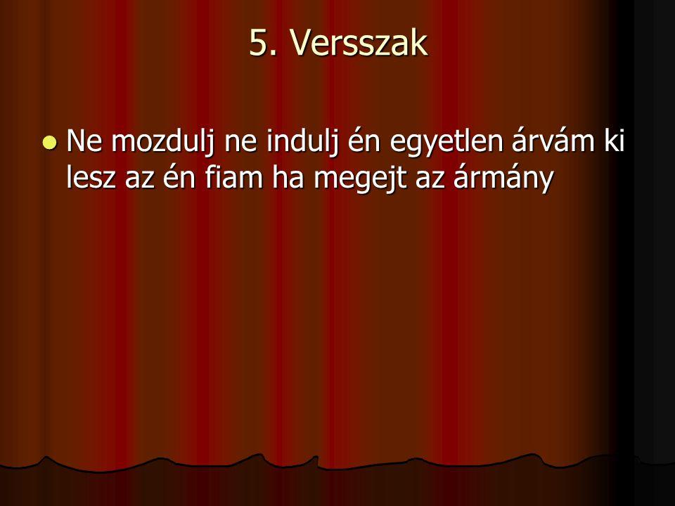 5. Versszak Ne mozdulj ne indulj én egyetlen árvám ki lesz az én fiam ha megejt az ármány Ne mozdulj ne indulj én egyetlen árvám ki lesz az én fiam ha