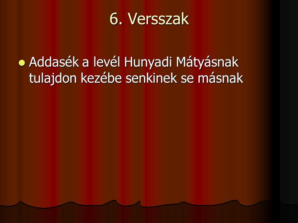 6. Versszak Addasék a levél Hunyadi Mátyásnak tulajdon kezébe senkinek se másnak Addasék a levél Hunyadi Mátyásnak tulajdon kezébe senkinek se másnak