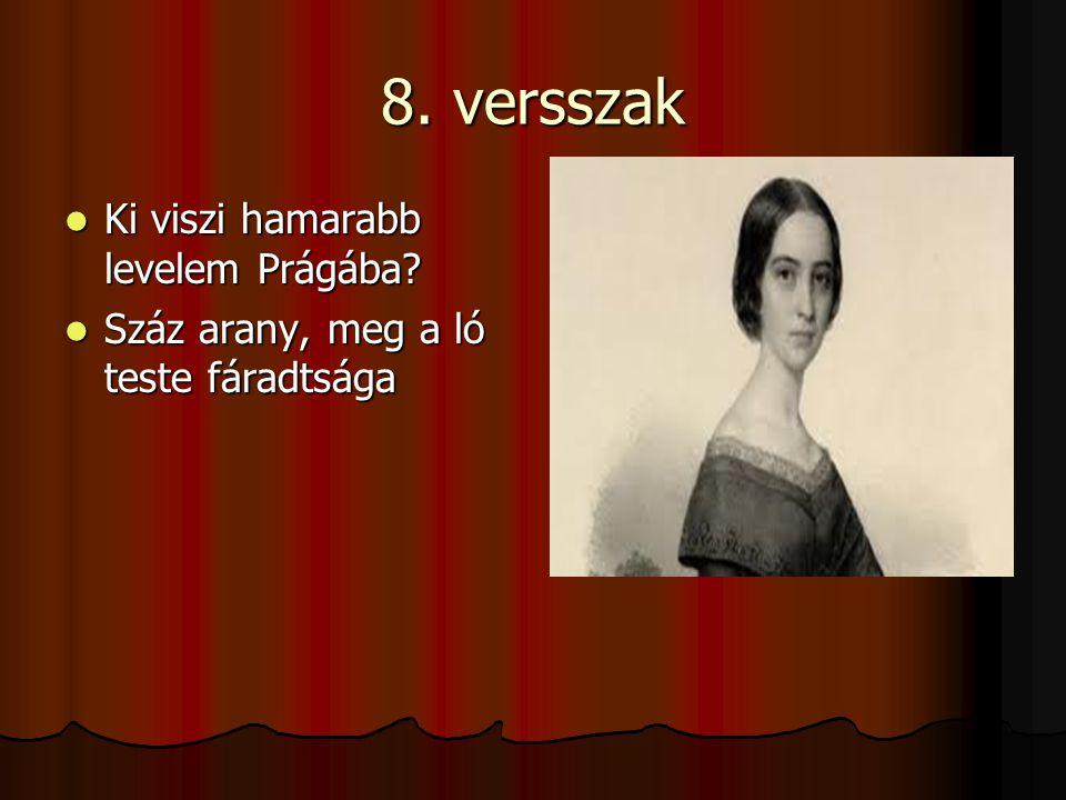 8. versszak Ki viszi hamarabb levelem Prágába? Ki viszi hamarabb levelem Prágába? Száz arany, meg a ló teste fáradtsága Száz arany, meg a ló teste fár
