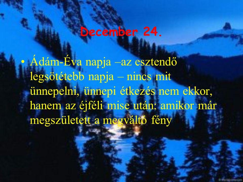 December 24. Ádám-Éva napja –az esztendő legsötétebb napja – nincs mit ünnepelni, ünnepi étkezés nem ekkor, hanem az éjféli mise után: amikor már megs