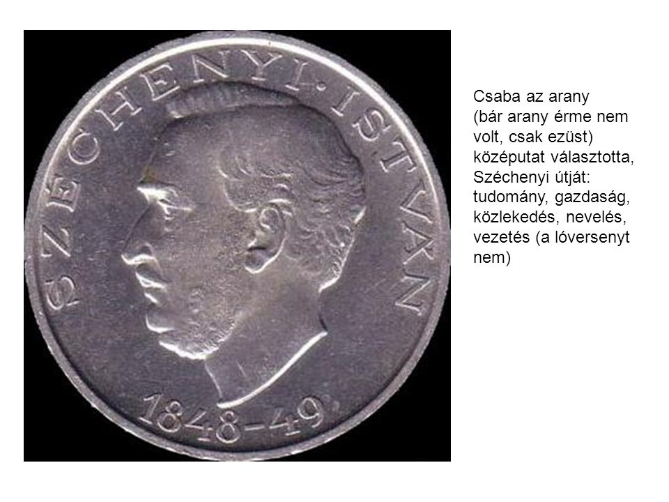 Csaba az arany (bár arany érme nem volt, csak ezüst) középutat választotta, Széchenyi útját: tudomány, gazdaság, közlekedés, nevelés, vezetés (a lóver