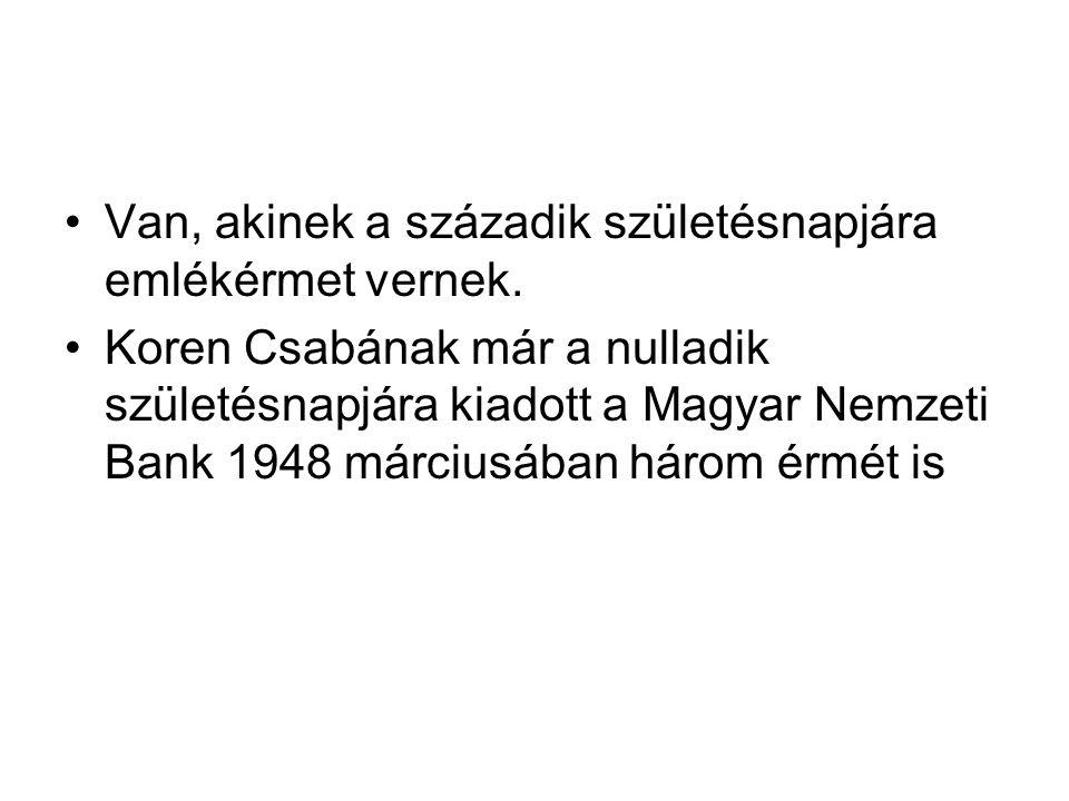 Van, akinek a századik születésnapjára emlékérmet vernek. Koren Csabának már a nulladik születésnapjára kiadott a Magyar Nemzeti Bank 1948 márciusában