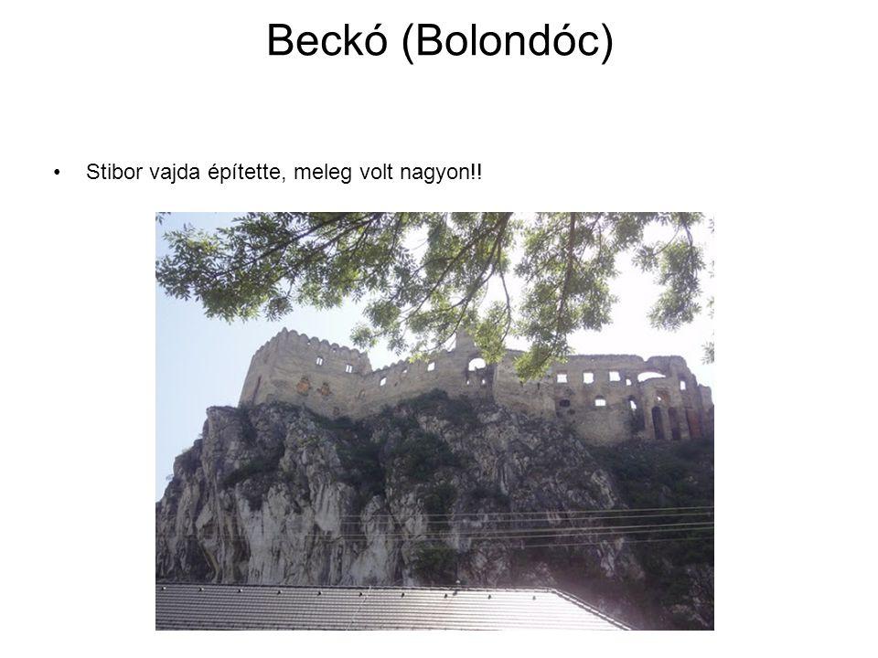 Beckó (Bolondóc) Stibor vajda építette, meleg volt nagyon!!