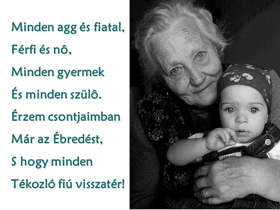 Minden agg és fiatal, Férfi és nô, Minden gyermek És minden szülô.