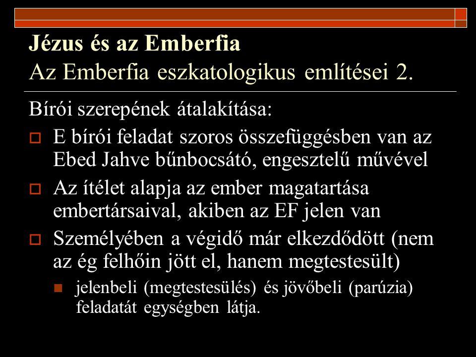 Jézus és az Emberfia Az Emberfia eszkatologikus említései 2. Bírói szerepének átalakítása:  E bírói feladat szoros összefüggésben van az Ebed Jahve b