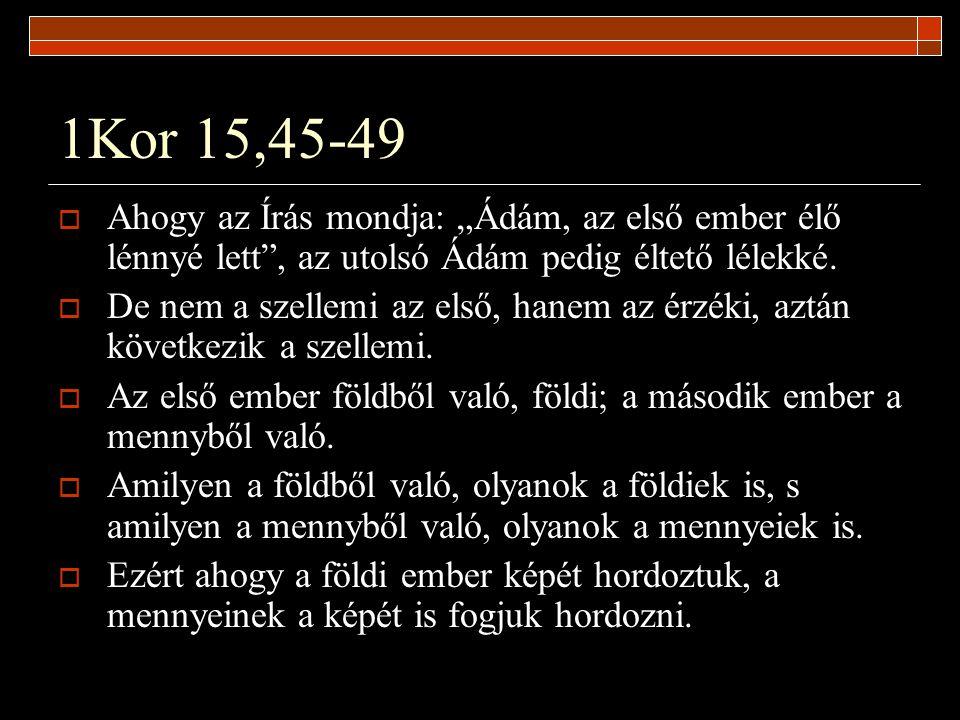 """1Kor 15,45-49  Ahogy az Írás mondja: """"Ádám, az első ember élő lénnyé lett"""", az utolsó Ádám pedig éltető lélekké.  De nem a szellemi az első, hanem a"""