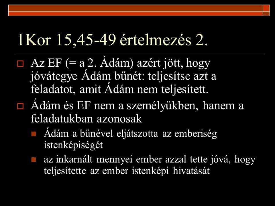 1Kor 15,45-49 értelmezés 2.  Az EF (= a 2. Ádám) azért jött, hogy jóvátegye Ádám bűnét: teljesítse azt a feladatot, amit Ádám nem teljesített.  Ádám