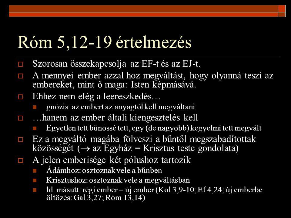 Róm 5,12-19 értelmezés  Szorosan összekapcsolja az EF-t és az EJ-t.  A mennyei ember azzal hoz megváltást, hogy olyanná teszi az embereket, mint ő m