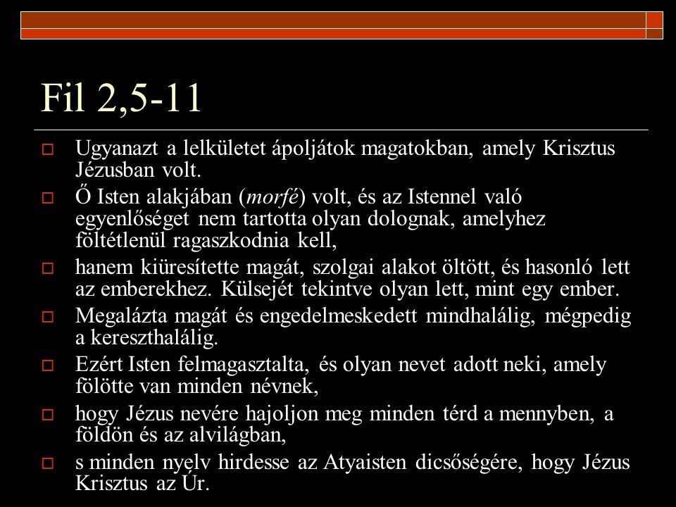 Fil 2,5-11  Ugyanazt a lelkületet ápoljátok magatokban, amely Krisztus Jézusban volt.  Ő Isten alakjában (morfé) volt, és az Istennel való egyenlősé