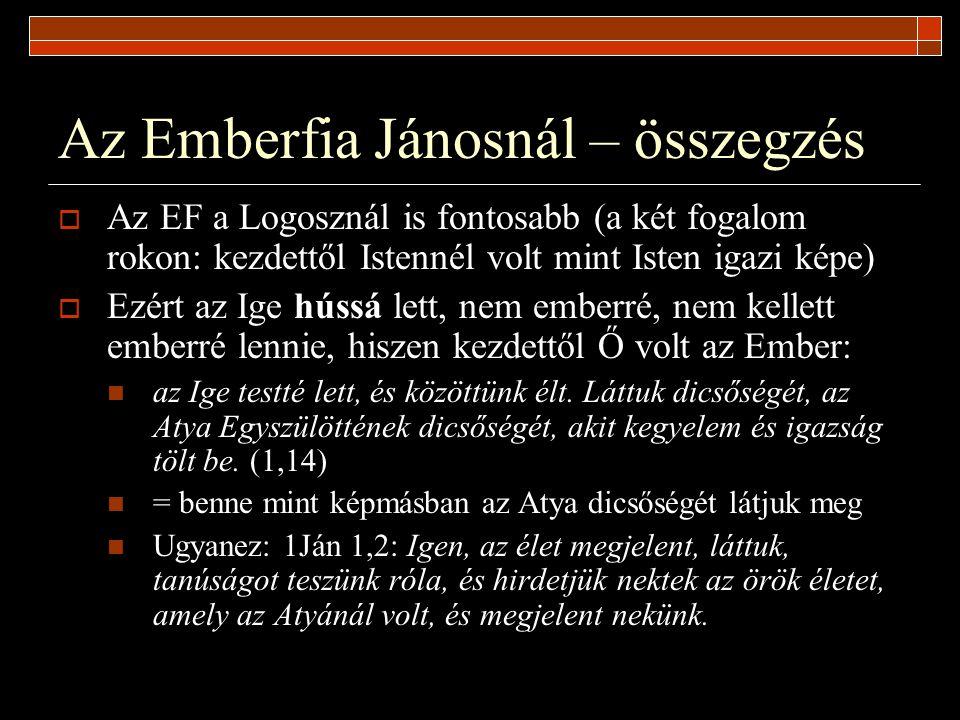 Az Emberfia Jánosnál – összegzés  Az EF a Logosznál is fontosabb (a két fogalom rokon: kezdettől Istennél volt mint Isten igazi képe)  Ezért az Ige