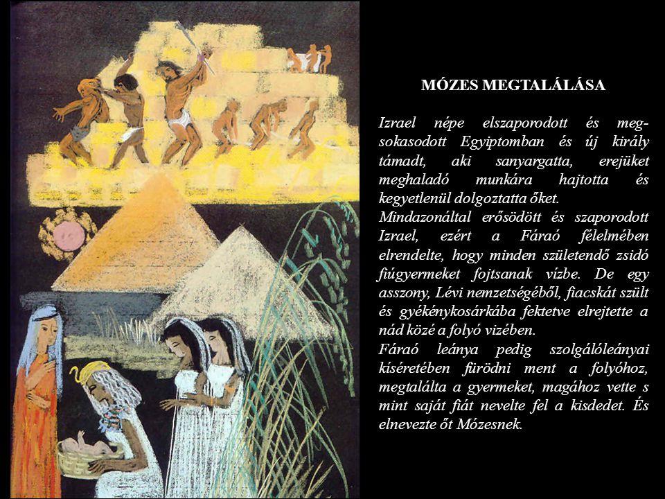 MÓZES MEGTALÁLÁSA Izrael népe elszaporodott és meg- sokasodott Egyiptomban és új király támadt, aki sanyargatta, erejüket meghaladó munkára hajtotta é