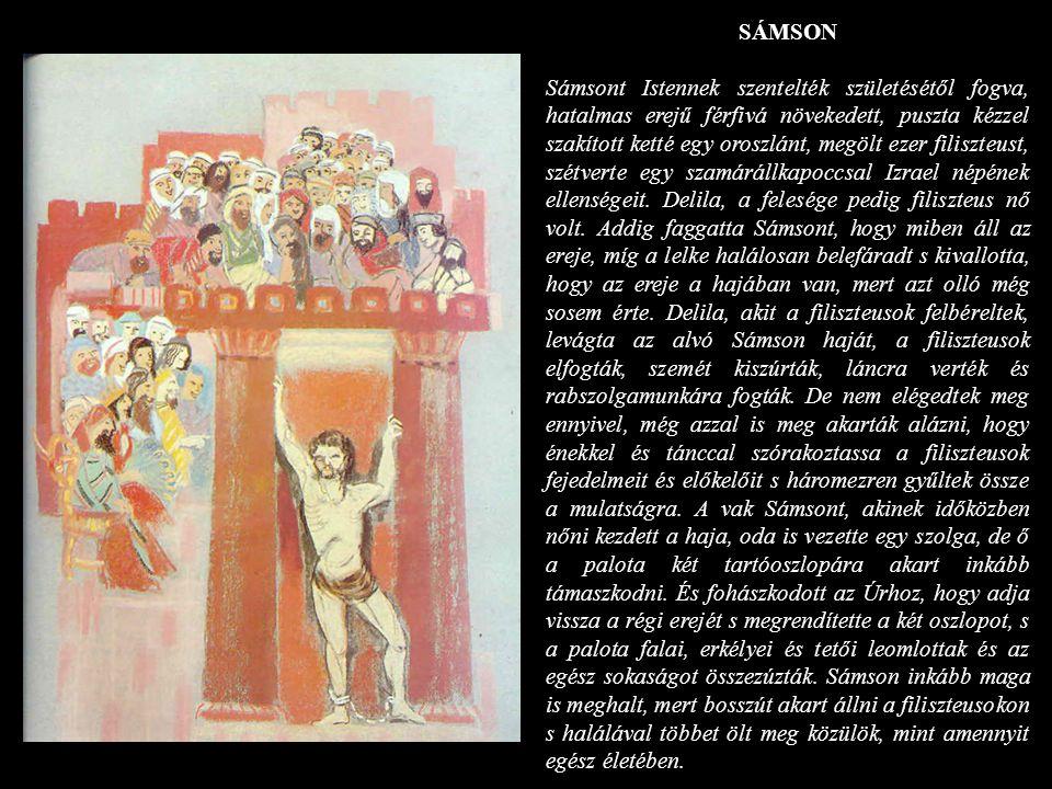 SÁMSON Sámsont Istennek szentelték születésétől fogva, hatalmas erejű férfivá növekedett, puszta kézzel szakított ketté egy oroszlánt, megölt ezer fil