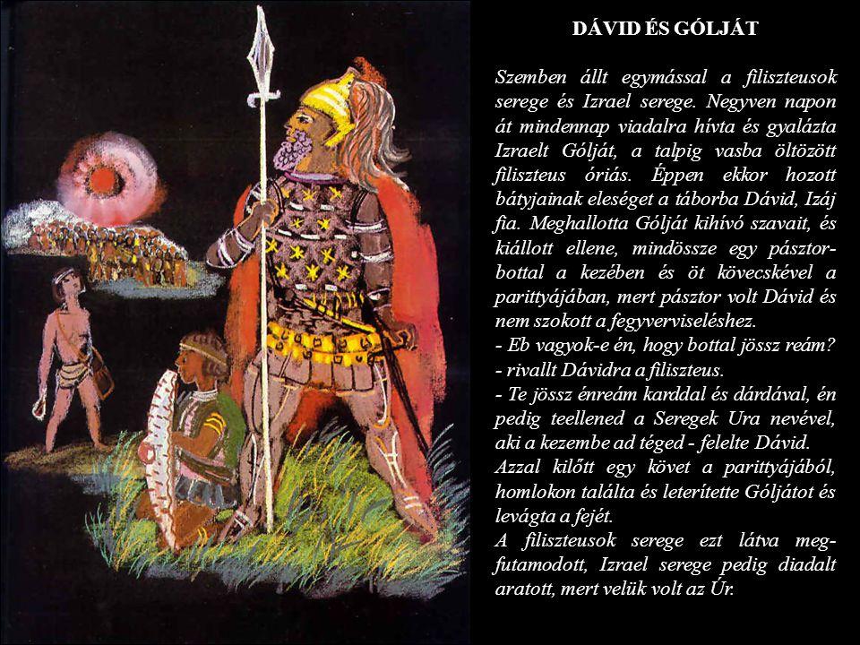 DÁVID ÉS GÓLJÁT Szemben állt egymással a filiszteusok serege és Izrael serege. Negyven napon át mindennap viadalra hívta és gyalázta Izraelt Gólját, a