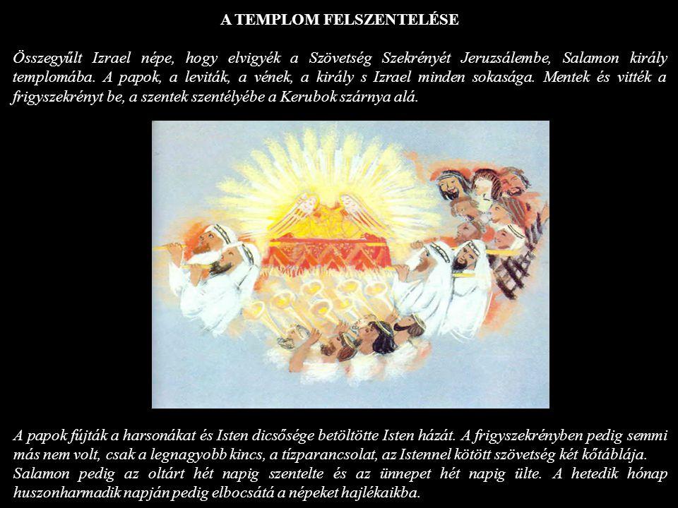 A TEMPLOM FELSZENTELÉSE Összegyűlt Izrael népe, hogy elvigyék a Szövetség Szekrényét Jeruzsálembe, Salamon király templomába. A papok, a leviták, a vé