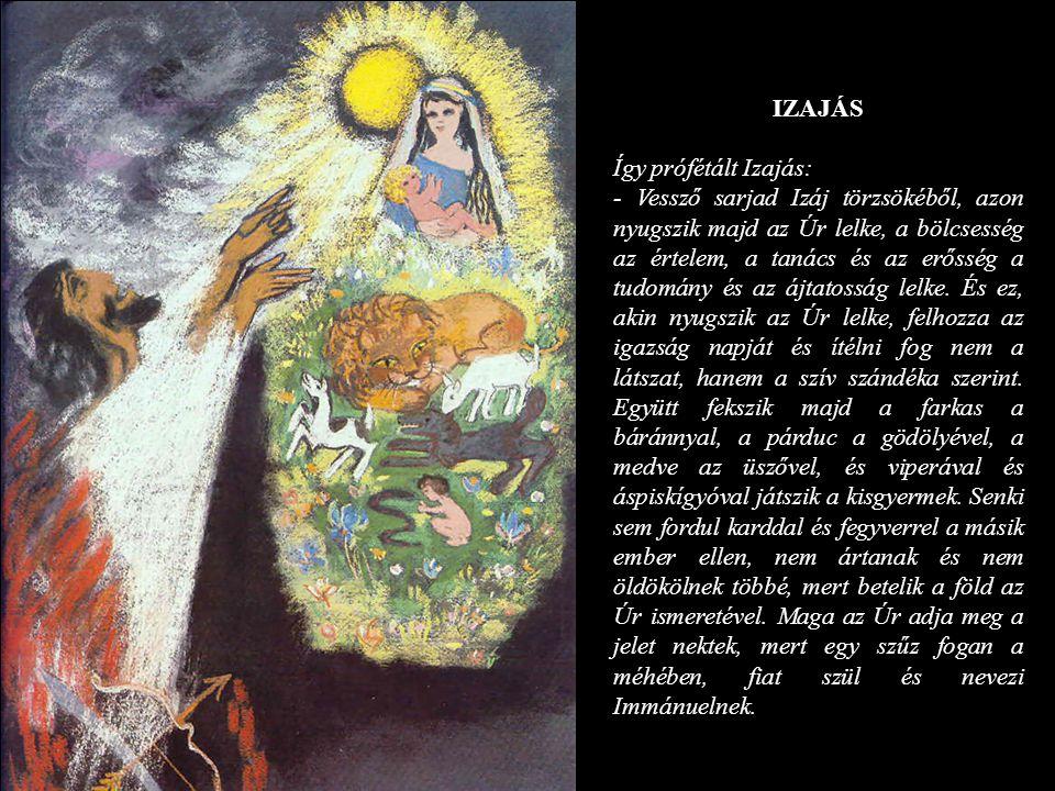 IZAJÁS Így prófétált Izajás: - Vessző sarjad Izáj törzsökéből, azon nyugszik majd az Úr lelke, a bölcsesség az értelem, a tanács és az erősség a tudom